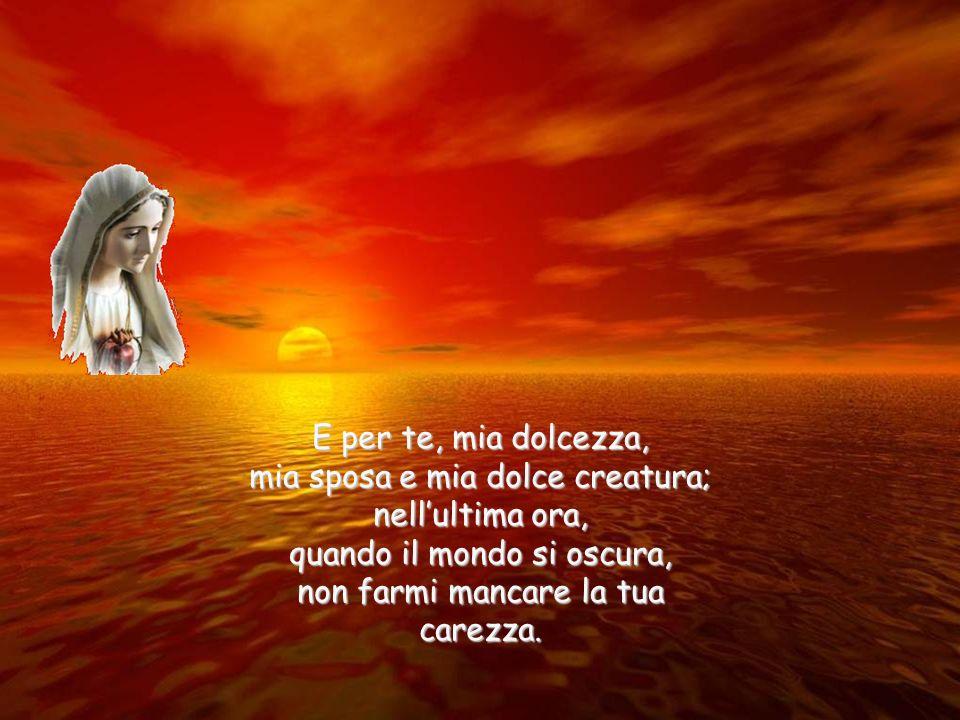 Fammi morire cantando lode a Dio per la bellezza grande del creato, per la luce che in cuore pure mè fiorita e mha fatto beato;