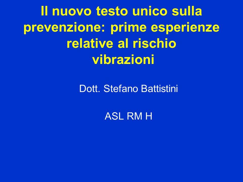 Il nuovo testo unico sulla prevenzione: prime esperienze relative al rischio vibrazioni Dott. Stefano Battistini ASL RM H