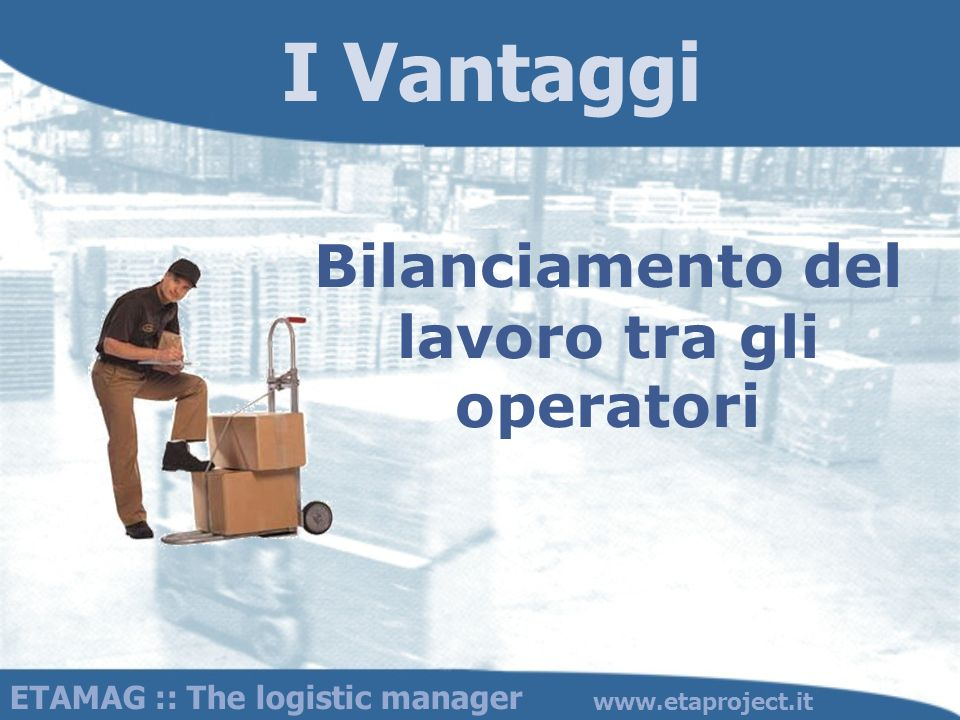 I Vantaggi Bilanciamento del lavoro tra gli operatori ETAMAG :: The logistic manager www.etaproject.it