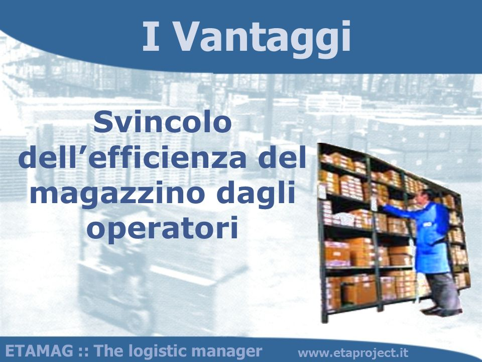 ETAMAG :: The logistic manager www.etaproject.it Svincolo dellefficienza del magazzino dagli operatori I Vantaggi