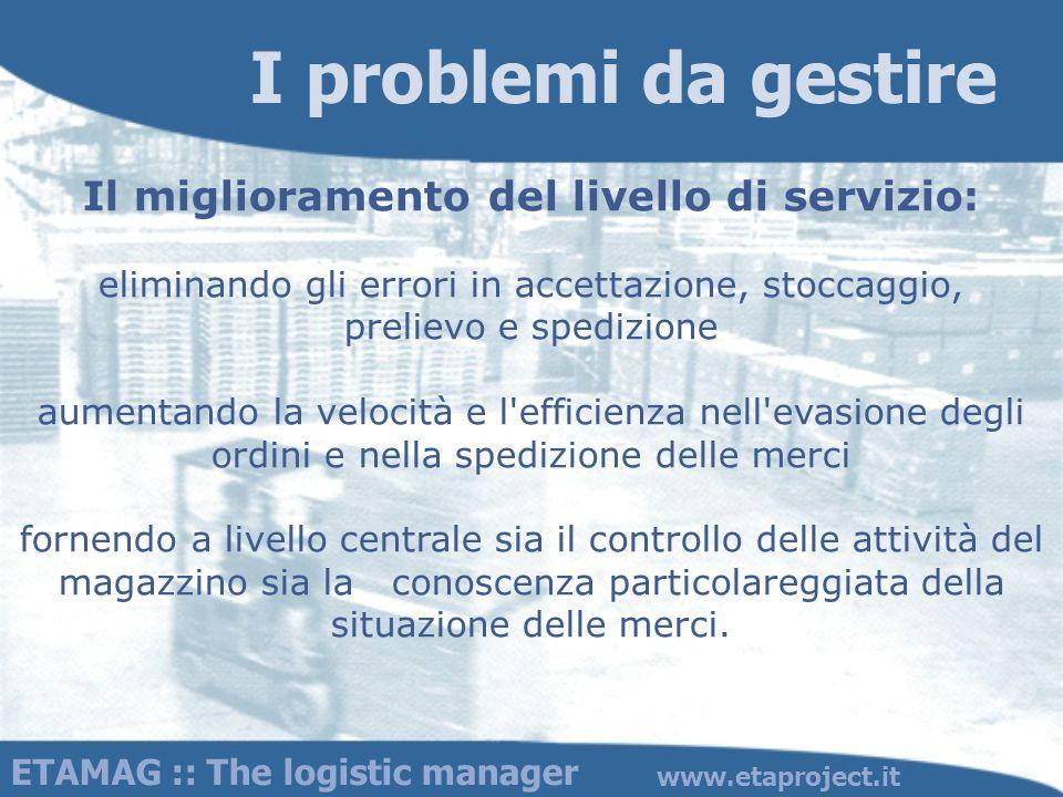ETAMAG :: The logistic manager www.etaproject.it Il miglioramento del livello di servizio: eliminando gli errori in accettazione, stoccaggio, prelievo