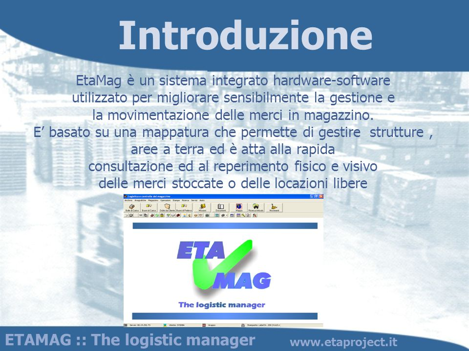 Introduzione ETAMAG :: The logistic manager www.etaproject.it EtaMag è un sistema integrato hardware-software utilizzato per migliorare sensibilmente