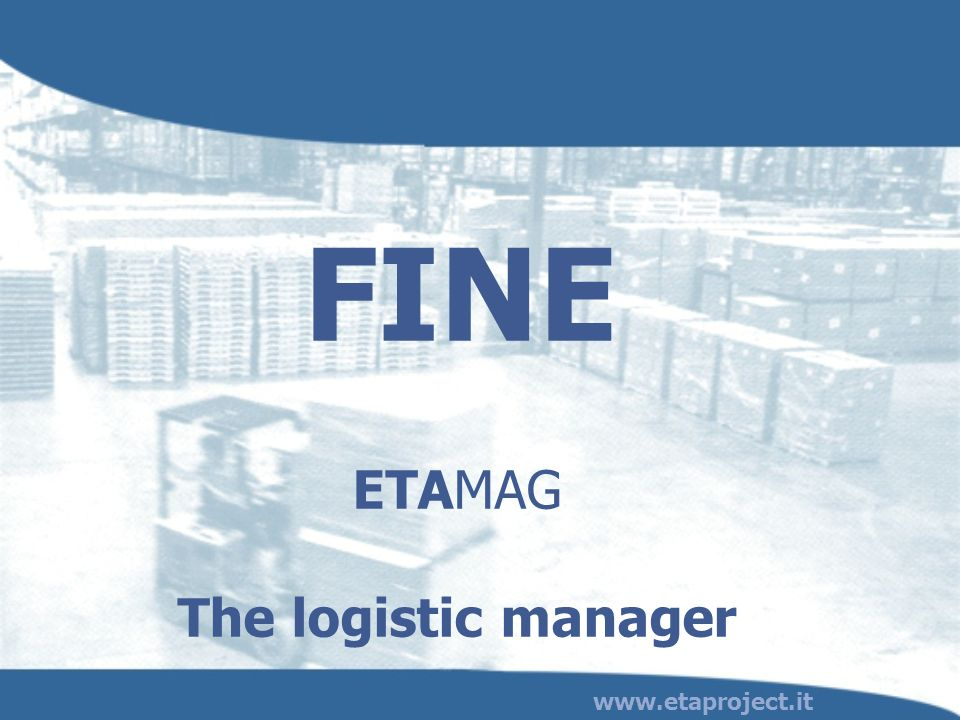 ETAMAG The logistic manager www.etaproject.it FINE
