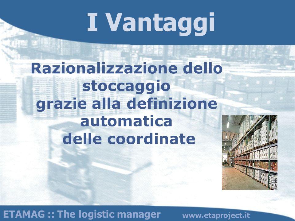I Vantaggi Razionalizzazione dello stoccaggio grazie alla definizione automatica delle coordinate ETAMAG :: The logistic manager www.etaproject.it
