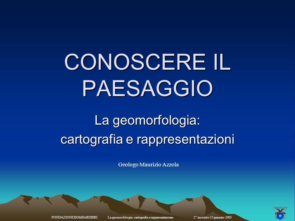 FONDAZIONE BOMBARDIERI La geomorfologia: cartografie e rappresentazione 2° incontro 13 gennaio 2005 Carta morfologica - carta litologica