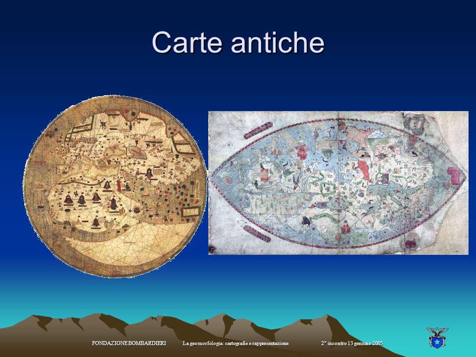 FONDAZIONE BOMBARDIERI La geomorfologia: cartografie e rappresentazione 2° incontro 13 gennaio 2005 Carte antiche