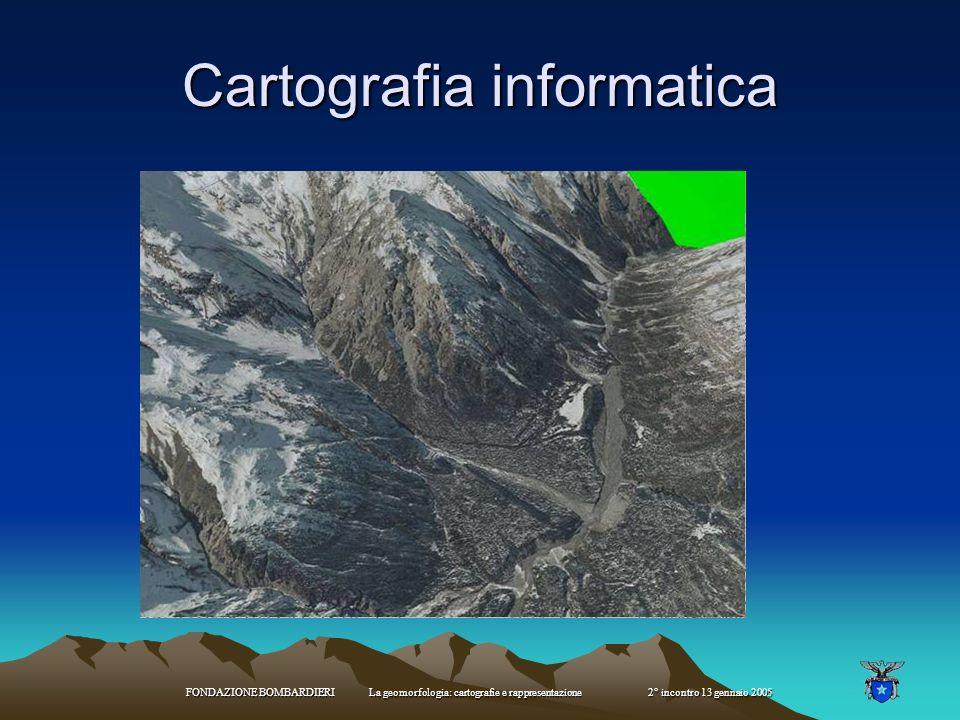 FONDAZIONE BOMBARDIERI La geomorfologia: cartografie e rappresentazione 2° incontro 13 gennaio 2005 Cartografia informatica