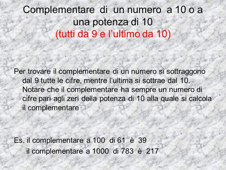 Complementare di un numero a 10 o a una potenza di 10 (tutti da 9 e lultimo da 10) Per trovare il complementare di un numero si sottraggono dal 9 tutt