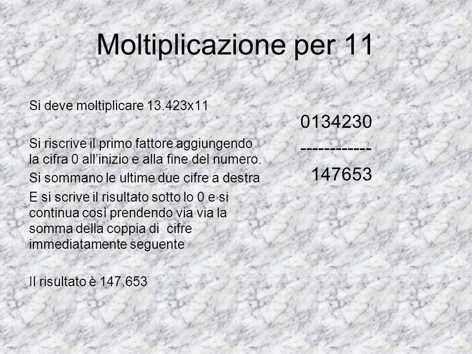 Moltiplicazione per 11 Si deve moltiplicare 13.423x11 Si riscrive il primo fattore aggiungendo la cifra 0 allinizio e alla fine del numero. Si sommano