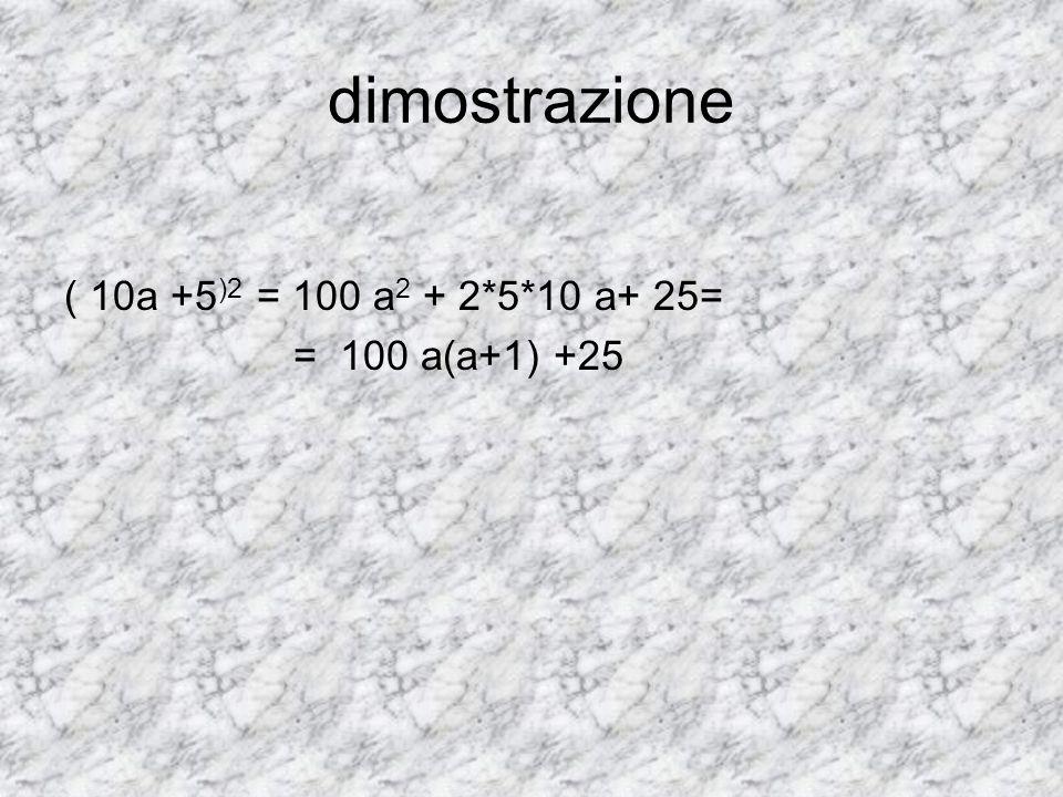 dimostrazione ( 10a +5 )2 = 100 a 2 + 2*5*10 a+ 25= = 100 a(a+1) +25