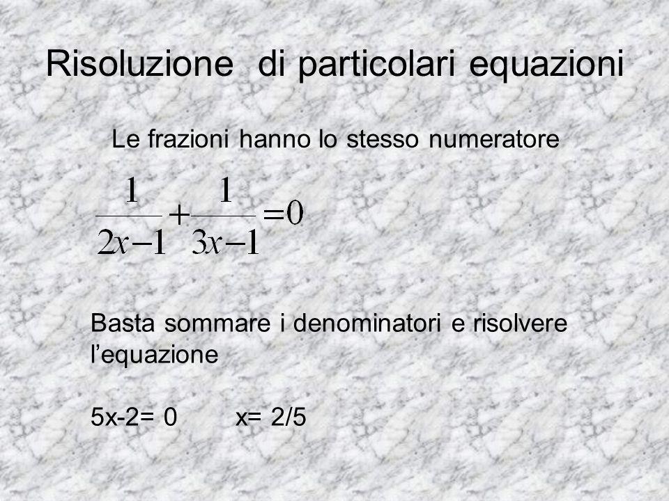 Risoluzione di particolari equazioni Le frazioni hanno lo stesso numeratore Basta sommare i denominatori e risolvere lequazione 5x-2= 0 x= 2/5