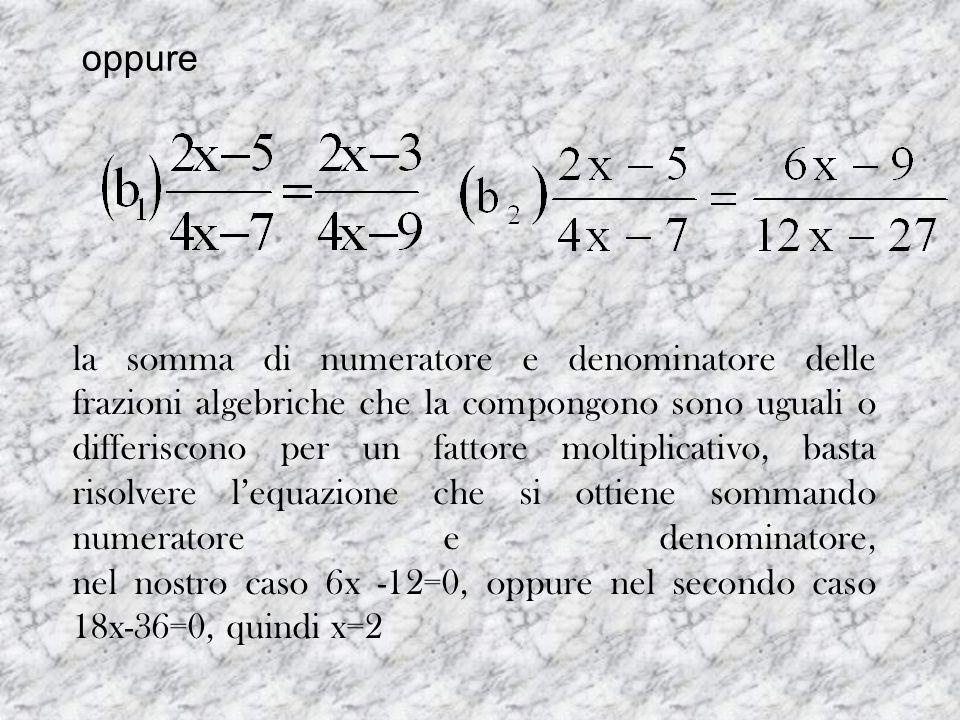 oppure la somma di numeratore e denominatore delle frazioni algebriche che la compongono sono uguali o differiscono per un fattore moltiplicativo, bas