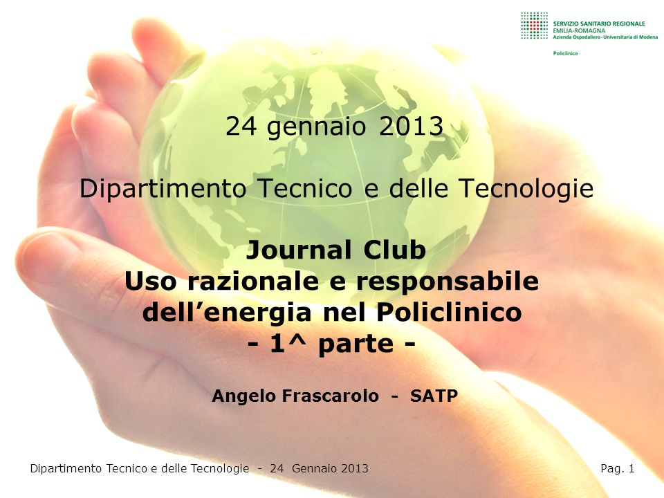 24 gennaio 2013 Dipartimento Tecnico e delle Tecnologie Journal Club Uso razionale e responsabile dellenergia nel Policlinico - 1^ parte - Angelo Frascarolo - SATP Dipartimento Tecnico e delle Tecnologie - 24 Gennaio 2013 Pag.
