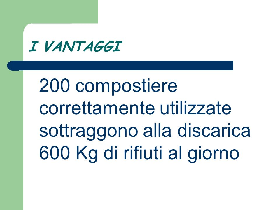 I VANTAGGI 200 compostiere correttamente utilizzate sottraggono alla discarica 600 Kg di rifiuti al giorno