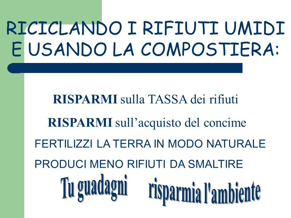 RICICLANDO I RIFIUTI UMIDI E USANDO LA COMPOSTIERA: RISPARMI sulla TASSA dei rifiuti RISPARMI sullacquisto del concime FERTILIZZI LA TERRA IN MODO NAT