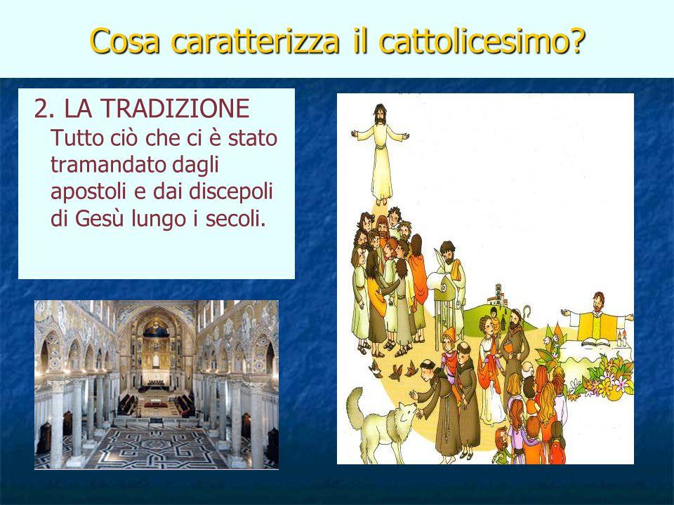 Cosa caratterizza il cattolicesimo? 2. LA TRADIZIONE Tutto ciò che ci è stato tramandato dagli apostoli e dai discepoli di Gesù lungo i secoli.