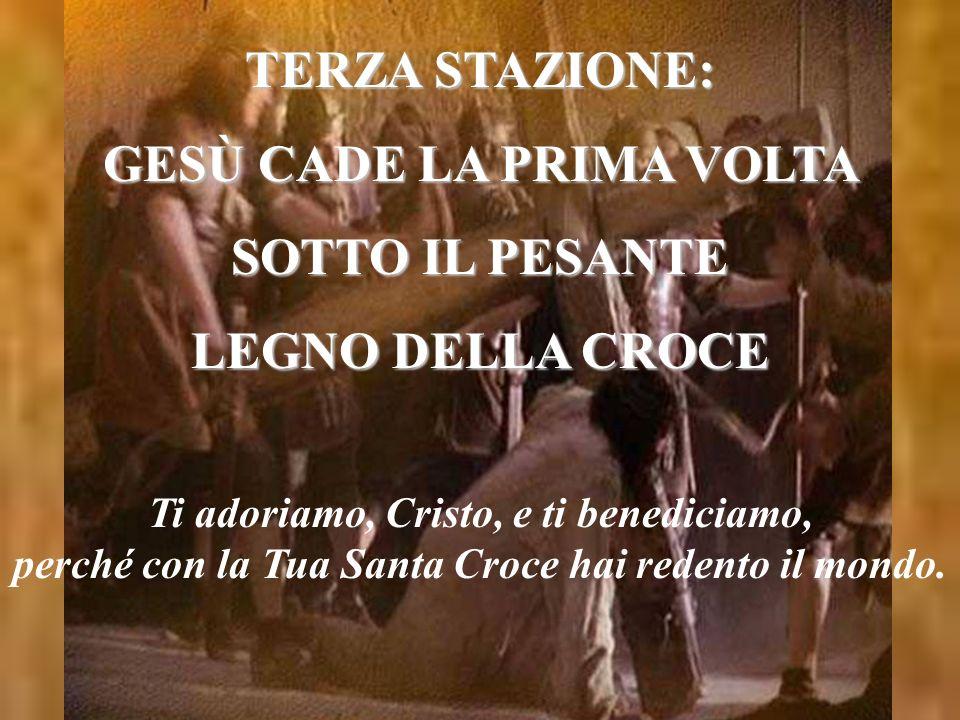 TERZA STAZIONE: GESÙ CADE LA PRIMA VOLTA SOTTO IL PESANTE LEGNO DELLA CROCE Ti adoriamo, Cristo, e ti benediciamo, perché con la Tua Santa Croce hai r