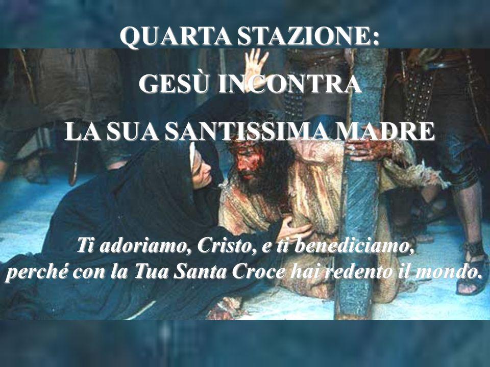QUARTA STAZIONE: GESÙ INCONTRA LA SUA SANTISSIMA MADRE Ti adoriamo, Cristo, e ti benediciamo, perché con la Tua Santa Croce hai redento il mondo.