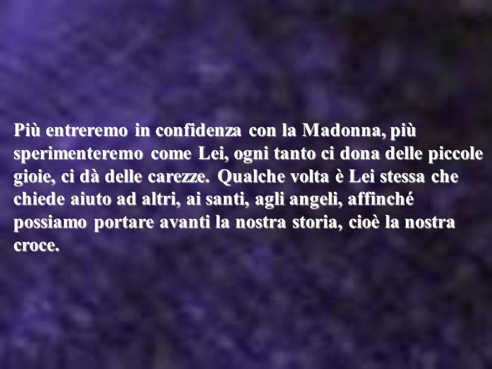 Più entreremo in confidenza con la Madonna, più sperimenteremo come Lei, ogni tanto ci dona delle piccole gioie, ci dà delle carezze. Qualche volta è