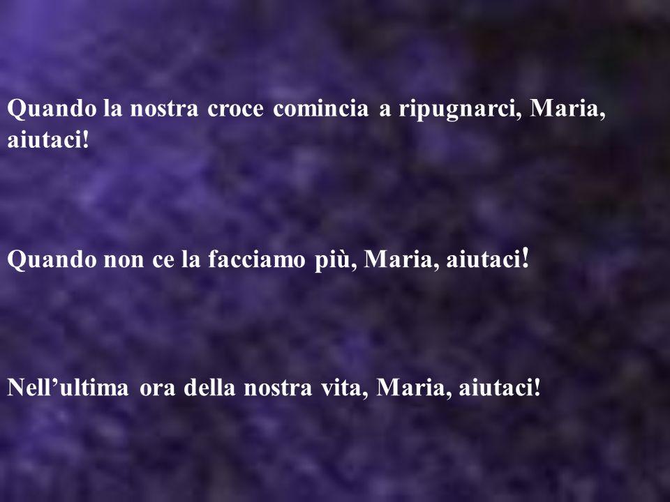 Quando la nostra croce comincia a ripugnarci, Maria, aiutaci! Quando non ce la facciamo più, Maria, aiutaci ! Nellultima ora della nostra vita, Maria,