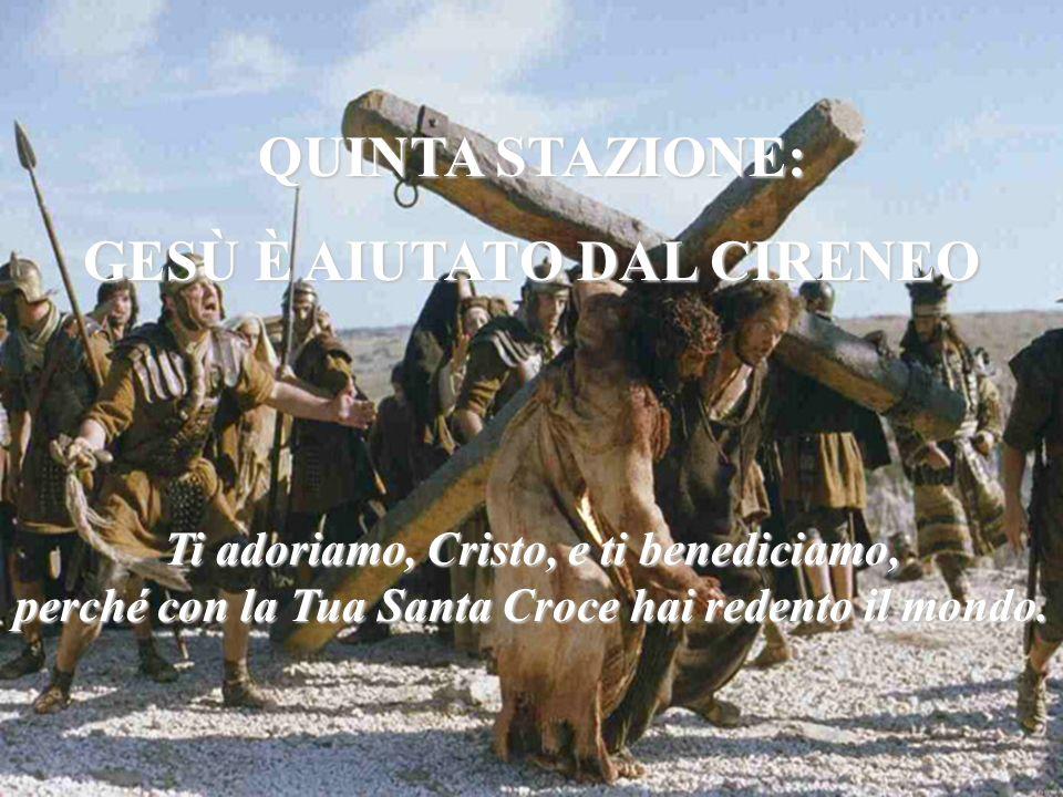 QUINTA STAZIONE: GESÙ È AIUTATO DAL CIRENEO Ti adoriamo, Cristo, e ti benediciamo, perché con la Tua Santa Croce hai redento il mondo.