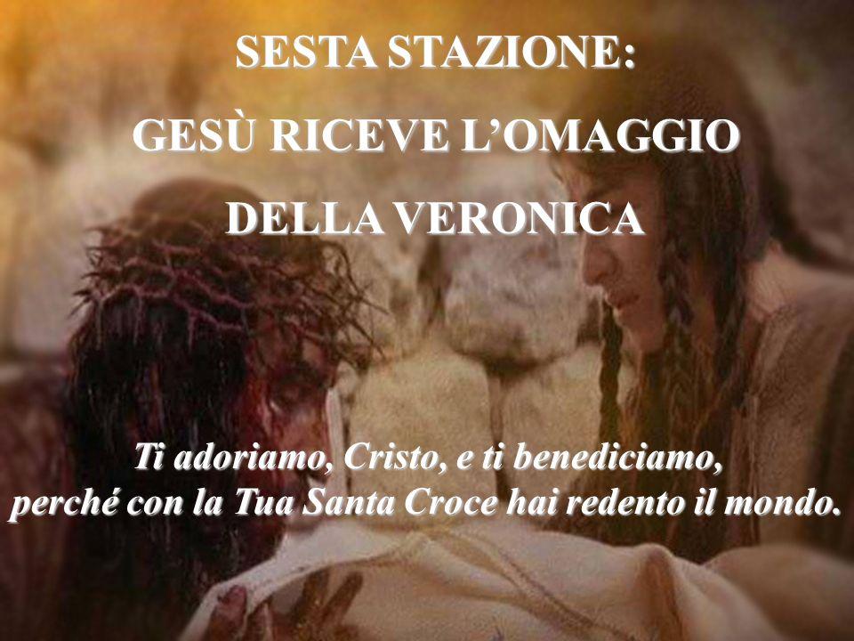 SESTA STAZIONE: GESÙ RICEVE LOMAGGIO DELLA VERONICA Ti adoriamo, Cristo, e ti benediciamo, perché con la Tua Santa Croce hai redento il mondo.