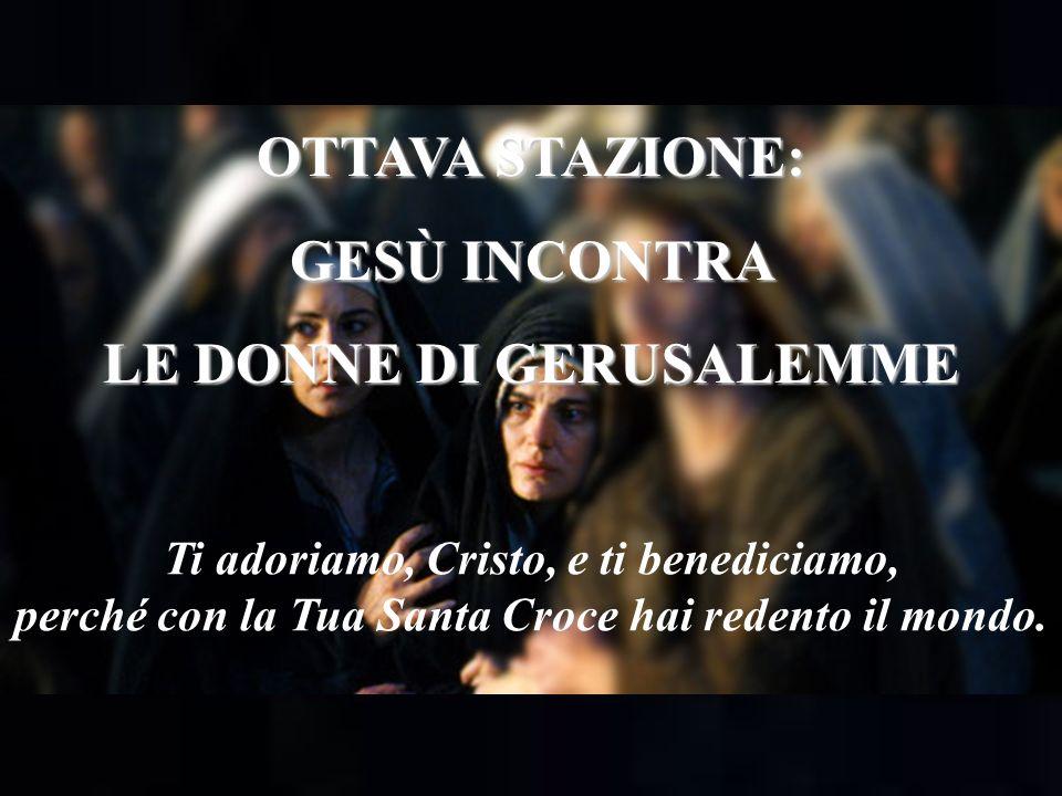 OTTAVA STAZIONE: GESÙ INCONTRA LE DONNE DI GERUSALEMME Ti adoriamo, Cristo, e ti benediciamo, perché con la Tua Santa Croce hai redento il mondo.