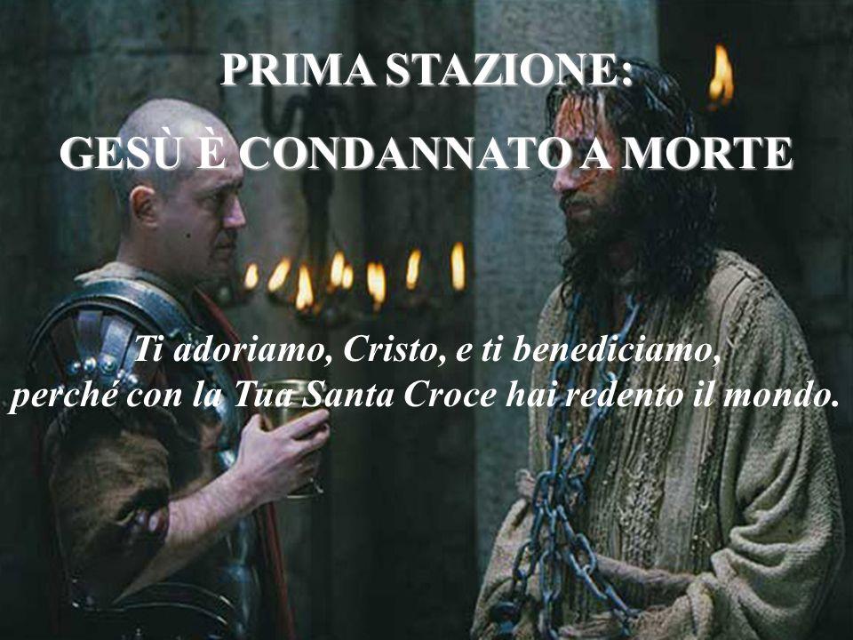 PRIMA STAZIONE: GESÙ È CONDANNATO A MORTE Ti adoriamo, Cristo, e ti benediciamo, perché con la Tua Santa Croce hai redento il mondo.