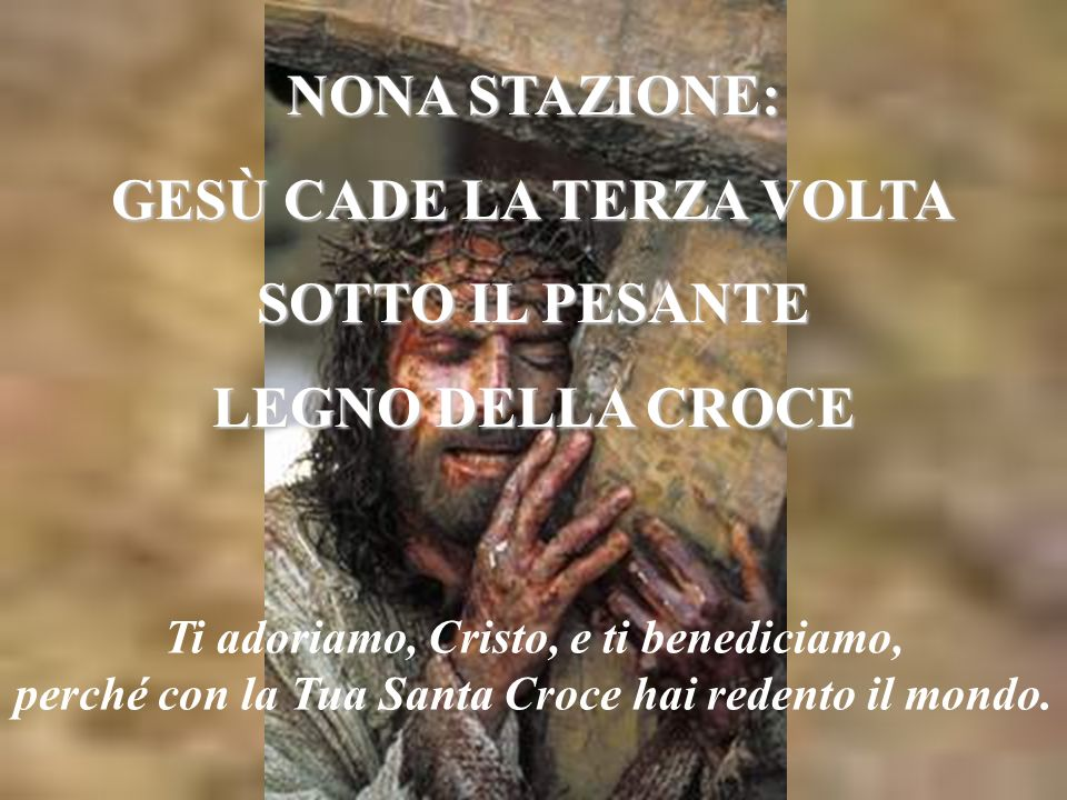NONA STAZIONE: GESÙ CADE LA TERZA VOLTA SOTTO IL PESANTE LEGNO DELLA CROCE Ti adoriamo, Cristo, e ti benediciamo, perché con la Tua Santa Croce hai redento il mondo.