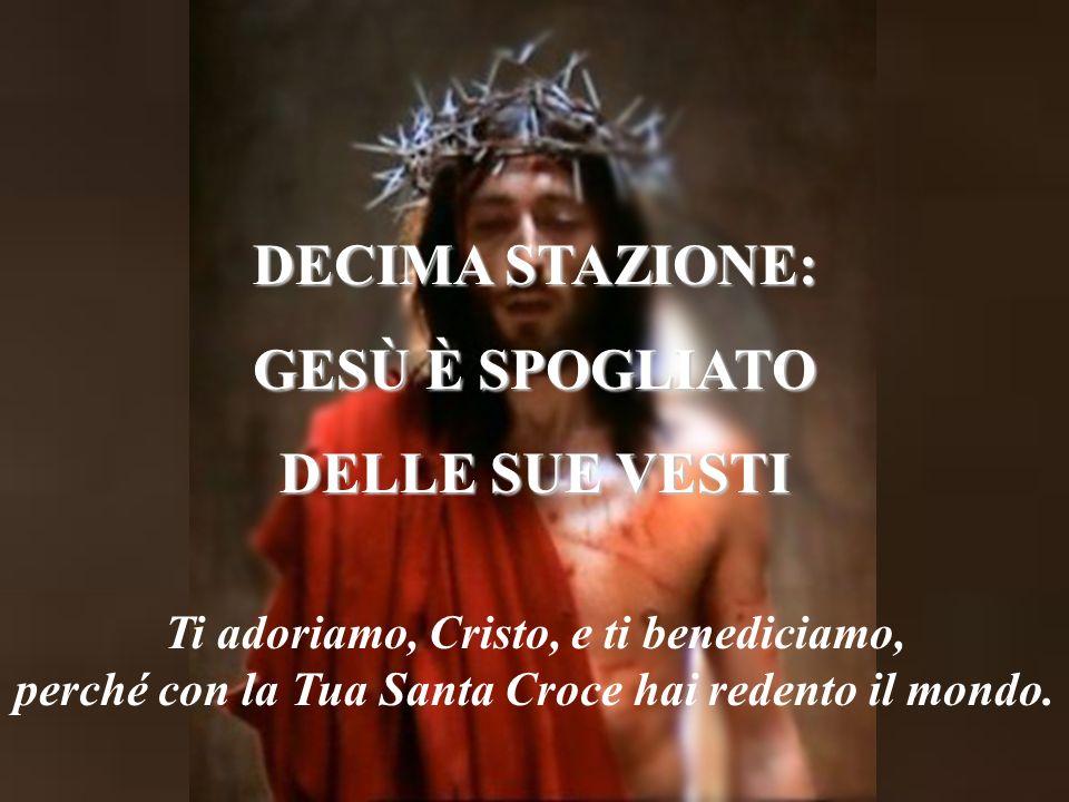 DECIMA STAZIONE: GESÙ È SPOGLIATO DELLE SUE VESTI Ti adoriamo, Cristo, e ti benediciamo, perché con la Tua Santa Croce hai redento il mondo.