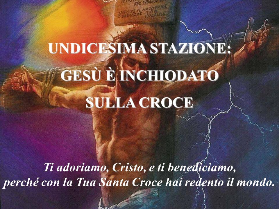 UNDICESIMA STAZIONE: GESÙ È INCHIODATO SULLA CROCE Ti adoriamo, Cristo, e ti benediciamo, perché con la Tua Santa Croce hai redento il mondo.