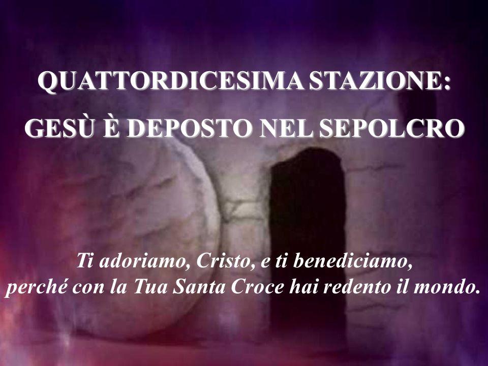 QUATTORDICESIMA STAZIONE: GESÙ È DEPOSTO NEL SEPOLCRO Ti adoriamo, Cristo, e ti benediciamo, perché con la Tua Santa Croce hai redento il mondo.