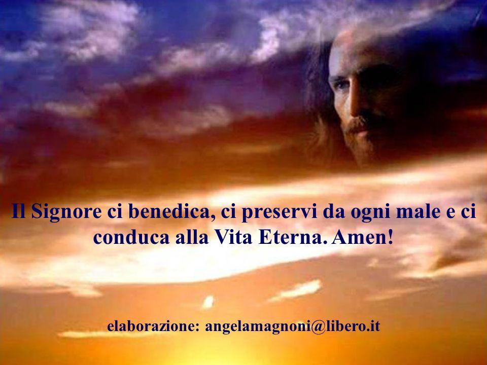 Il Signore ci benedica, ci preservi da ogni male e ci conduca alla Vita Eterna. Amen! elaborazione: angelamagnoni@libero.it