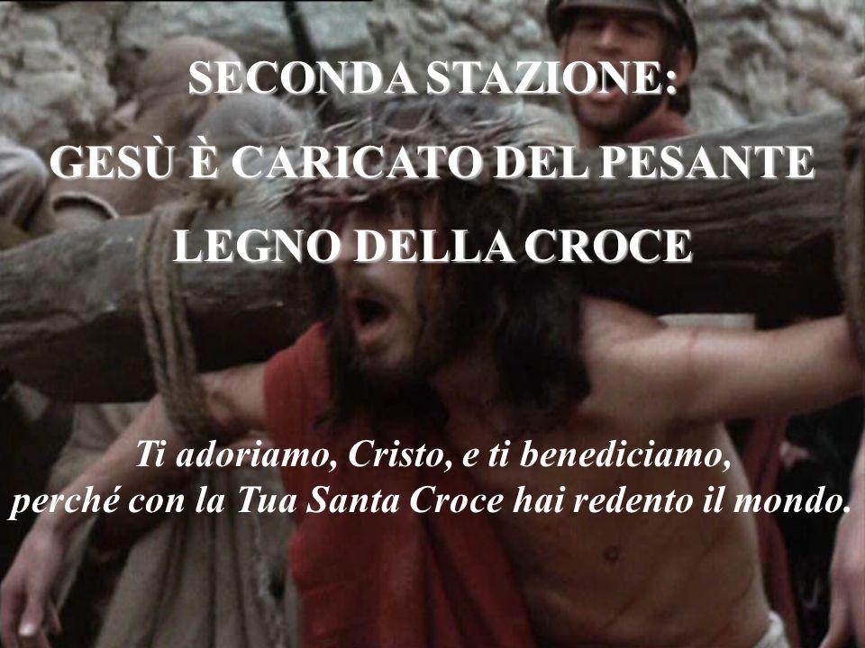 SECONDA STAZIONE: GESÙ È CARICATO DEL PESANTE LEGNO DELLA CROCE Ti adoriamo, Cristo, e ti benediciamo, perché con la Tua Santa Croce hai redento il mo