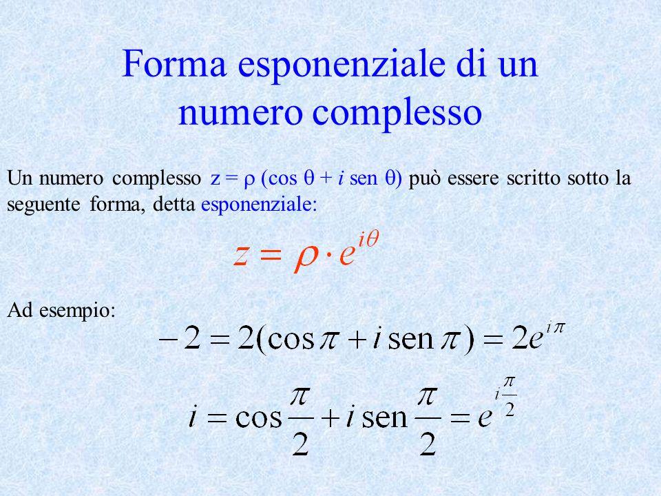 Forma esponenziale di un numero complesso Un numero complesso z = (cos + i sen ) può essere scritto sotto la seguente forma, detta esponenziale: Ad es