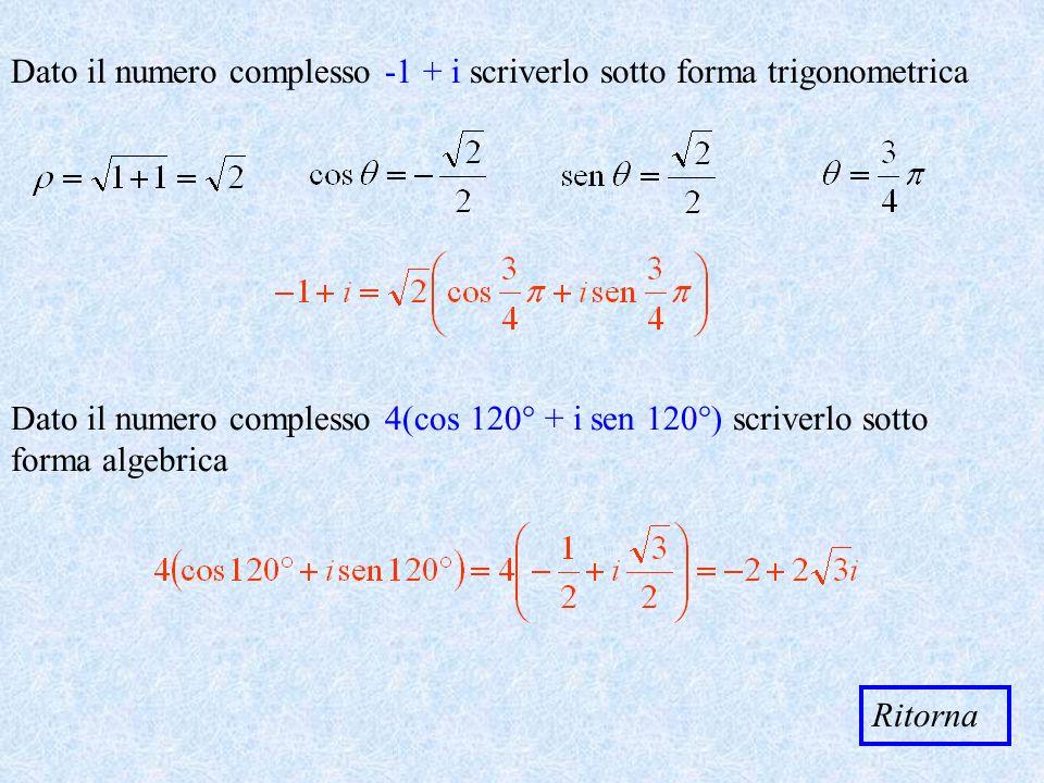 Dato il numero complesso + i scriverlo sotto forma trigonometrica Dato il numero complesso 4(cos 120° + i sen 120°) scriverlo sotto forma algebrica Ri