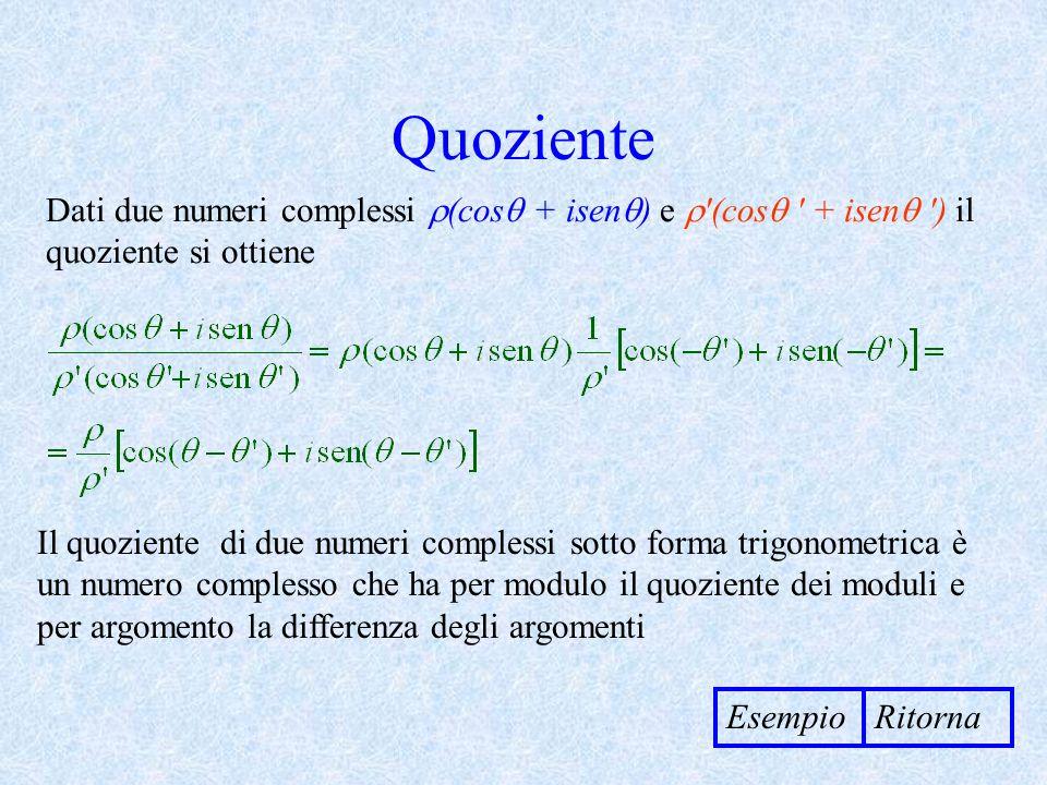 Quoziente Dati due numeri complessi (cos + isen ) e '(cos ' + isen ') il quoziente si ottiene Il quoziente di due numeri complessi sotto forma trigono