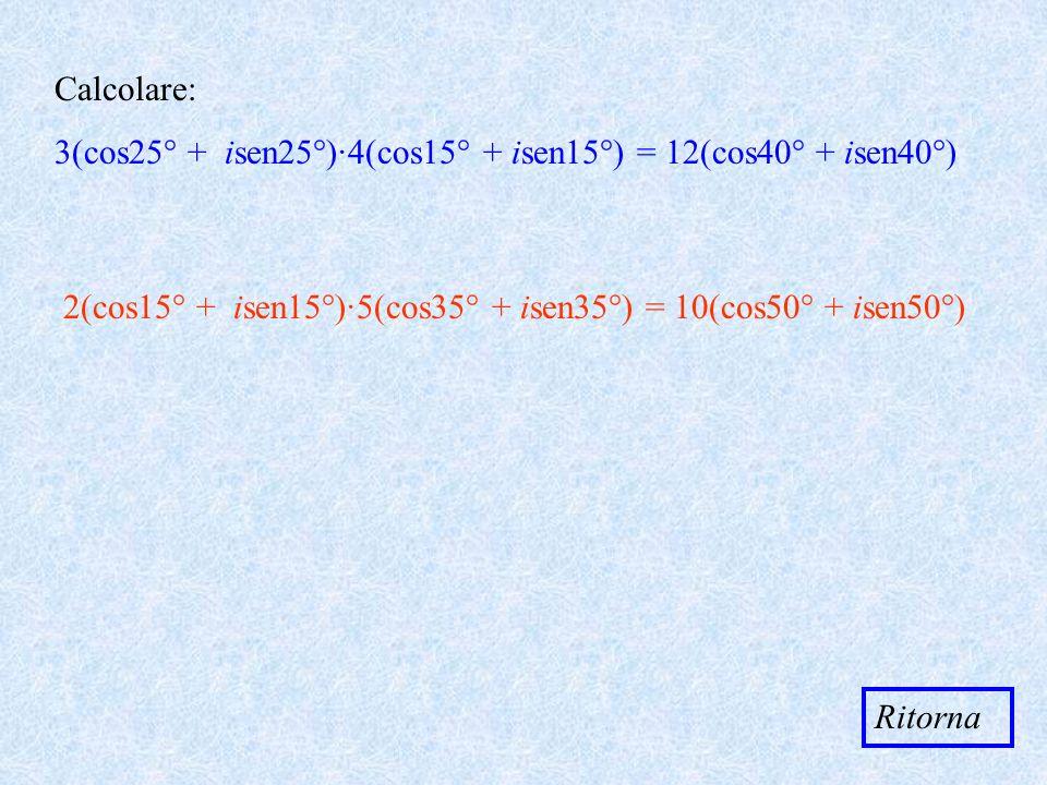 Calcolare: 3(cos25° + isen25°)·4(cos15° + isen15°) = 12(cos40° + isen40°) 2(cos15° + isen15°)·5(cos35° + isen35°) = 10(cos50° + isen50°) Ritorna