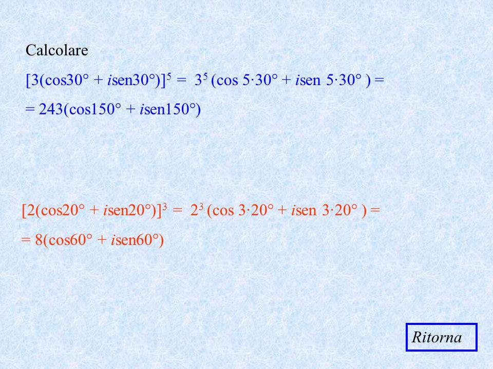 Calcolare [3(cos30° + isen30°)] 5 = 3 5 (cos 5·30° + isen 5·30° ) = = 243(cos150° + isen150°) [2(cos20° + isen20°)] 3 = 2 3 (cos 3·20° + isen 3·20° )