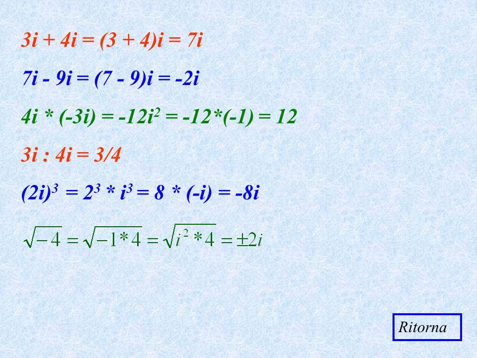 3i + 4i = (3 + 4)i = 7i - 9i = (7 - 9)i = -2i 4i * (-3i) = -12i 2 = -12*(-1) = 12 3i : 4i = 3/4 (2i) 3 = 2 3 * i 3 = 8 * (-i) = -8i Ritorna