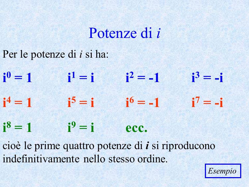 Potenze di i Per le potenze di i si ha: i 0 = 1 i 1 = i i 2 = -1 i 3 = -i i 4 = 1 i 5 = i i 6 = -1 i 7 = -i i 8 = 1 i 9 = i ecc. cioè le prime quattro