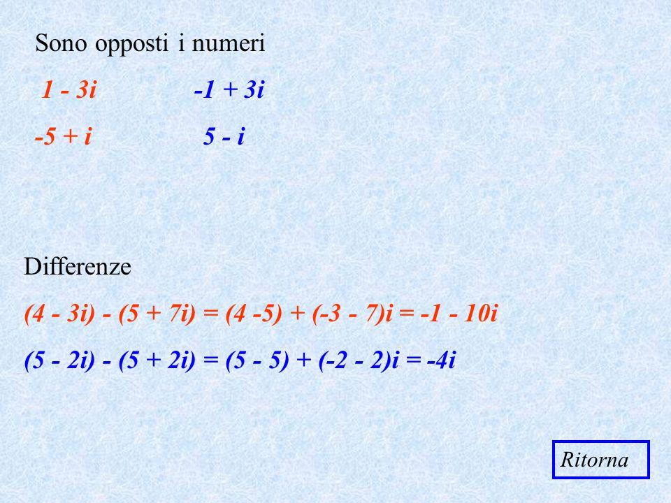 Sono opposti i numeri 1 - 3i + 3i -5 + i 5 - i Ritorna Differenze (4 - 3i) - (5 + 7i) = (4 -5) + (-3 - 7)i = - 10i (5 - 2i) - (5 + 2i) = (5 - 5) + (-2