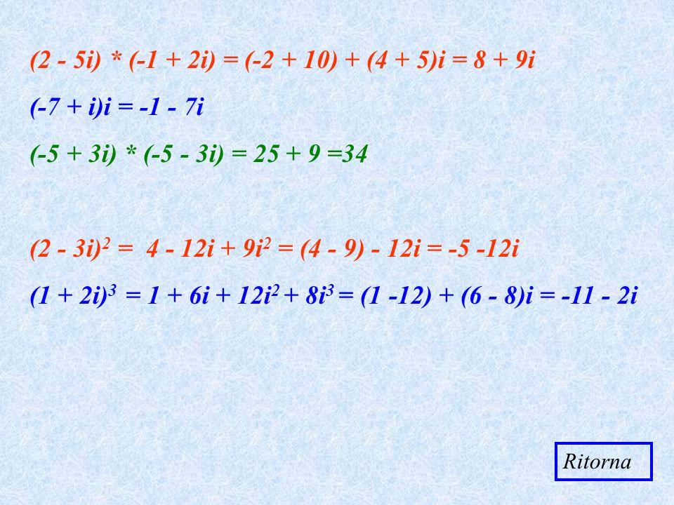 (2 - 5i) * (-1 + 2i) = (-2 + 10) + (4 + 5)i = 8 + 9i (-7 + i)i = - 7i (-5 + 3i) * (-5 - 3i) = 25 + 9 =34 (2 - 3i) 2 = 4 - 12i + 9i 2 = (4 - 9) - 12i =