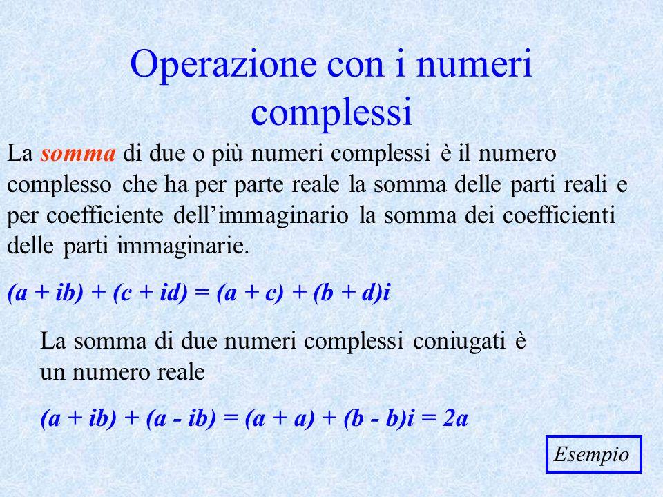 La differenza di due numeri complessi coniugati è un numero immaginario (a + ib) - (a - ib) = (a - a) + (b + b)i = 2bi Due numeri complessi si dicono opposti quando sono opposte sia la parte reale che quella immaginaria a + ib -a - ib Per differenza di due numeri complessi si intende la somma del primo e dellopposto del secondo (a + ib) - (c + id) = (a + ib) + (-c - id) = (a - c) + (b - d)i Esempio