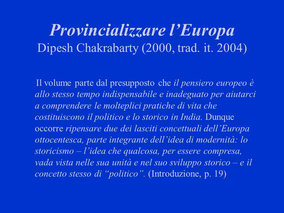 Provincializzare lEuropa Dipesh Chakrabarty (2000, trad. it. 2004) Il volume parte dal presupposto che il pensiero europeo è allo stesso tempo indispe