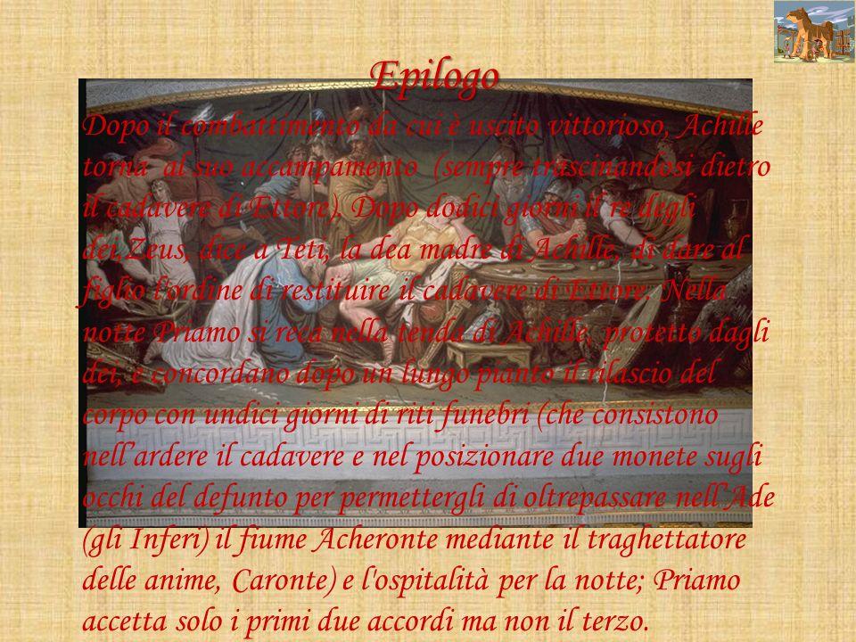 Epilogo Dopo il combattimento da cui è uscito vittorioso, Achille torna al suo accampamento (sempre trascinandosi dietro il cadavere di Ettore). Dopo
