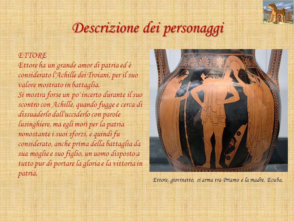 Descrizione dei personaggi ETTORE Ettore ha un grande amor di patria ed è considerato l'Achille dei Troiani, per il suo valore mostrato in battaglia.