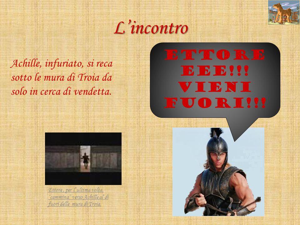 Lincontro Ettore, per lultima volta, cammina verso Achille al di fuori delle mura di Troia. Achille, infuriato, si reca sotto le mura di Troia da solo