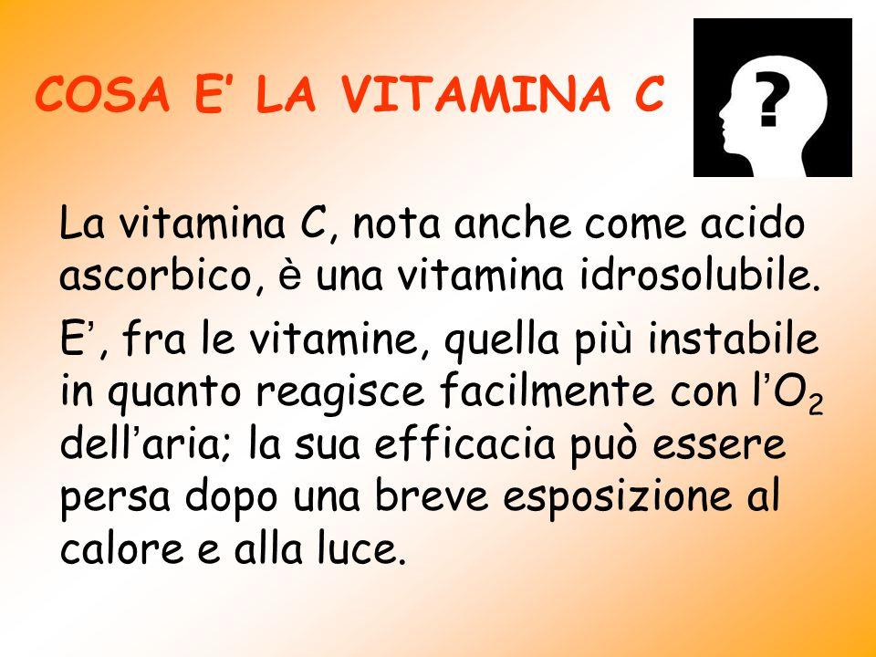 COSA E LA VITAMINA C La vitamina C, nota anche come acido ascorbico, è una vitamina idrosolubile. E, fra le vitamine, quella pi ù instabile in quanto