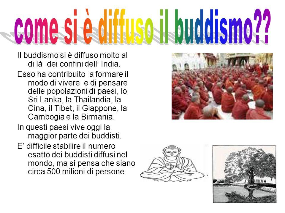 Il buddismo si è diffuso molto al di là dei confini dell India. Esso ha contribuito a formare il modo di vivere e di pensare delle popolazioni di paes